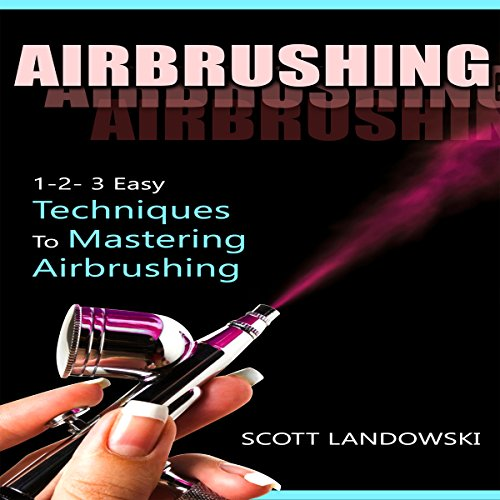 Airbrushing: 1-2-3 Easy Techniques to Mastering Airbrushing audiobook cover art
