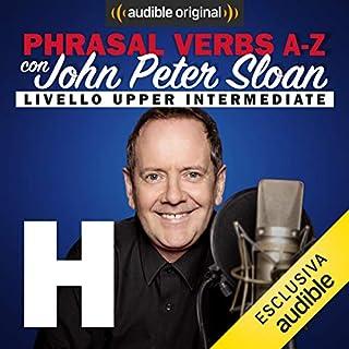 H (Lesson 11)     Phrasal verbs A-Z con John Peter Sloan              Di:                                                                                                                                 John Peter Sloan                               Letto da:                                                                                                                                 John Peter Sloan                      Durata:  19 min     11 recensioni     Totali 5,0