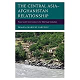 The Central Asia–Afghanistan Relationship: From Soviet Intervention to the Silk Road Initiatives (Contemporary Central Asia: Societies, Politics, and Cultures)