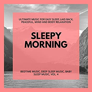 Sleepy Morning (Ultimate Music For Easy Sleep, Laid Back, Peaceful, Mind And Body Relaxation) (Bedtime Music, Deep Sleep Music, Baby Sleep Music, Vol. 4)