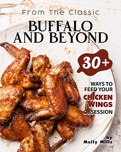 From the Classic Buffalo and Beyond: 30+ Ways to Feed your Chicken Wings Obsession