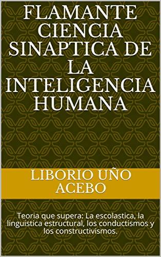 FLAMANTE CIENCIA SINAPTICA DE LA INTELIGENCIA HUMANA: Teoria que supera: La escolastica, la linguistica estructural, los conductismos y los constructivismos. (Spanish Edition)