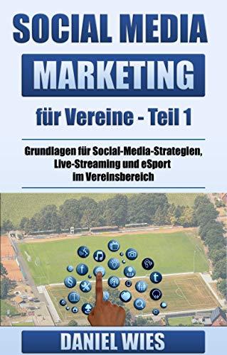 Social Media Marketing für Vereine: Teil 1 Grundlagen zu Social-Media-Strategien, Live-Streaming und eSport im Vereinsbereich