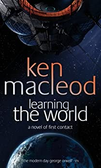 Learning The World: A novel of first contact by [Ken MacLeod]