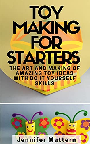 Toy Making For Starters : The Art and Making of Amazing Toy Ideas With Do It Yourself Skills (English Edition)