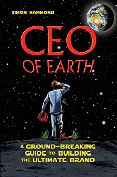 CEO of Earth: A Ground-Breaking Guide to Building the Ultimate Brand by [Simon Hammond]