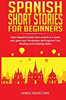 Spanish short stories for beginners: Learn Spanish Easily from scratch in a funny way, grow your Vocabulary and Improve Your Reading and Listening Skills