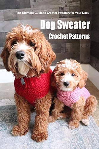 Dog Sweater Crochet Patterns: The Ultimate Guide to Crochet Sweaters for Your Dogs: Crochet Dog Sweaters Book