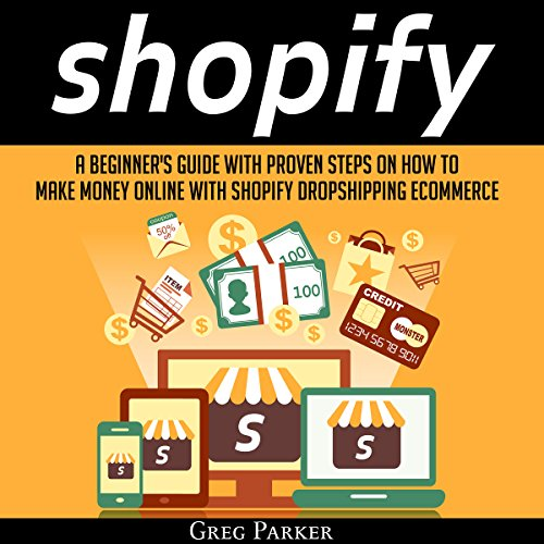 Shopify: A Beginner's Guide with Proven Steps on How to Make Money Online with Shopify Dropshipping Ecommerce audiobook cover art