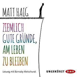 Ziemlich gute Gründe, am Leben zu bleiben                   Autor:                                                                                                                                 Matt Haig                               Sprecher:                                                                                                                                 Barnaby Metschurat                      Spieldauer: 4 Std. und 25 Min.     359 Bewertungen     Gesamt 4,5