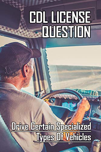 CDL License Question: Drive Certain Specialized Types Of Vehicles: Cdl Test Answers (English Edition)