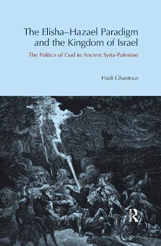 The Elisha-Hazael Paradigm and the Kingdom of Israel: The Politics of God in Ancient Syria-Palestine
