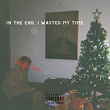 In The End, I Wasted My Time (feat. WheresCCINO)