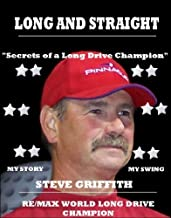 Long And Straight Golf - World Long Drive Champion: Secrets Of A RE/MAX World Long Drive Champion