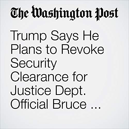 Trump Says He Plans to Revoke Security Clearance for Justice Dept. Official Bruce Ohr 'Very Quickly' copertina