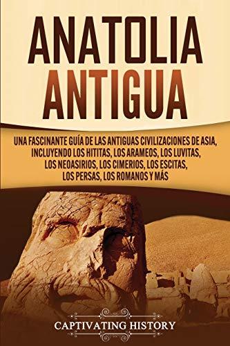 Anatolia Antigua: Una Fascinante Guía de las Antiguas Civilizaciones de Asia, Incluyendo...