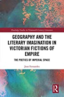 Geography and the Literary Imagination in Victorian Fictions of Empire: The Poetics of Imperial Space (Routledge Studies in Nineteenth Century Literature)