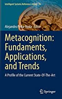 Metacognition: Fundaments, Applications, and Trends: A Profile of the Current State-Of-The-Art (Intelligent Systems Reference Library (76))
