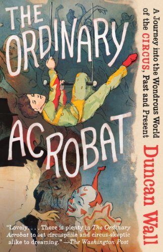 The Ordinary Acrobat: A Journey into the Wondrous World of the Circus, Past and Present (English Edition)