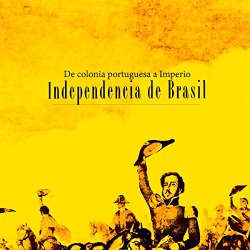 Independencia de Brasil: De colonia portuguesa a Imperio [Independence of Brazil: A Portuguese colony turns into an empire] cover art