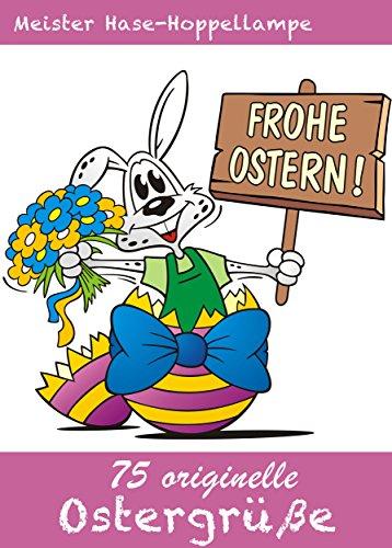 75 originelle Ostergrüße  - Die schönsten Grüße, Gedichte, Sprüche, Witze Glückwünsche und SMS-Texte für Ostern (Illustrierte Ausgabe)