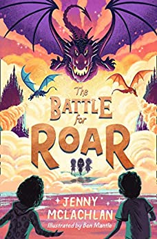 The Battle for Roar: The finale in the bestselling middle grade fantasy series that will make you believe in magic! Perfect for fans of Narnia and How to Train Your Dragon (The Land of Roar series) by [Jenny McLachlan, Ben Mantle]