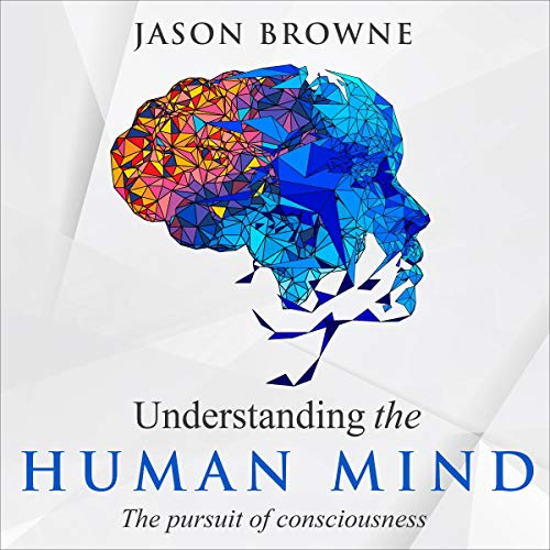 Understanding the Human Mind: The Pursuit of Consciousness Audiobook By Jason Browne cover art