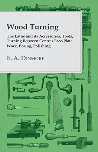 Wood Turning - The Lathe and Its Accessories, Tools, Turning Between Centres...