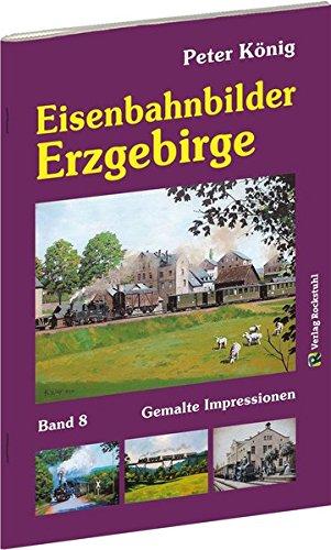 Peter König - Eisenbahnbilder ERZGEBIRGE: Gemalte Impressionen aus Sachsen - König Reihe - Band 8
