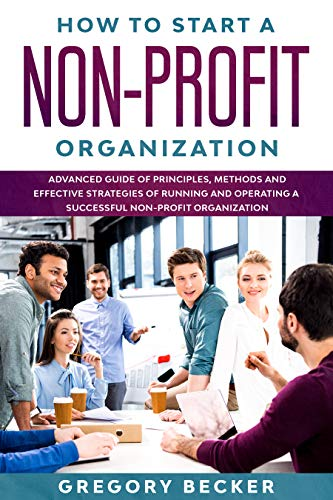 HOW TO START A NON-PROFIT ORGANIZATION: Advanced Guide of Principles, Methods and Effective Strategies for Running and Operating a Successful Non-Profit Organization