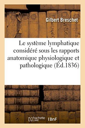 Le système lymphatique considéré sous les rapports anatomique physiologique et pathologique