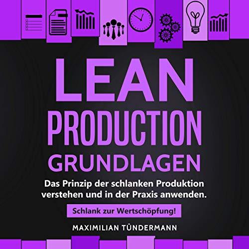 Lean Production (German Edition): Grundlagen: Das Prinzip der schlanken Produktion verstehen und in der Praxis anwenden. Schlank zur Wertschöpfung!