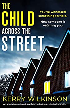 The Child Across the Street: An unputdownable and absolutely gripping psychological thriller by [Kerry Wilkinson]