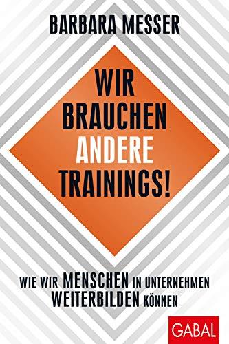 Wir brauchen andere Trainings!: Wie wir Menschen in Unternehmen weiterbilden können (Dein Business)
