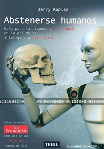 Abstenerse humanos: Guía para la riqueza y el trabajo en la era de la inteligencia artificial.