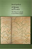 A Sense of Place: The Political Landscape in Late Medieval Japan (Harvard East Asian Monographs)