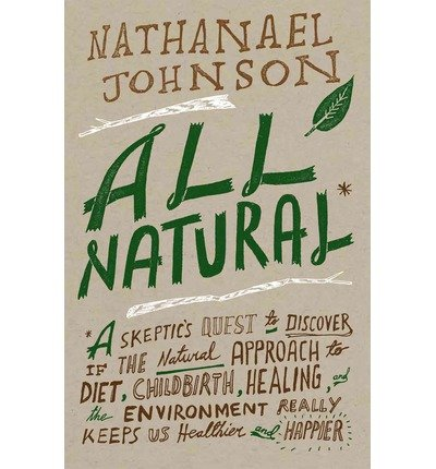 All Natural*: *A Skeptic's Quest to Discover If the Natural Approach to Diet, Childbirth, Healing, and the Environment Really Keeps Us Healthier and Happier (Hardback) - Common