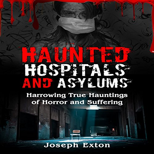 Haunted Hospitals and Asylums: Harrowing True Hauntings of Horror and Suffering audiobook cover art