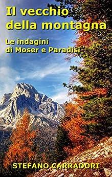 Il vecchio della montagna: Le indagini di Moser e Paradisi - volume 3 di [Stefano Carradori]