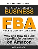 FBA - Building an Amazon Business - The Beginner's Guide: Why and How to Build a Profitable Business on Amazon (Financial Freedom Beginners Guides Book 1)