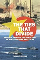 The Ties that Divide: History, Honour and Territory in Sino-Japanese Relations (Adelphi)