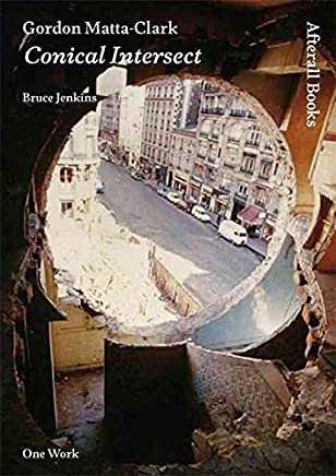 [(Gordon Matta-Clark : Conical Intersect)] [By (author) Bruce Jenkins] published on (May, 2011)