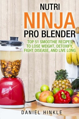Nutri Ninja Pro Blender: Top 51 Smoothie Recipes to Lose Weight, Detoxify, Fight Disease, and Live Long: 41