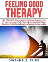 Feeling Good Therapy: The 7 Most Effective Strategies to Manage Anxiety, Fight Pessimism, Increase Self-Esteem, Overcome Other Mood Disorders, and Help You Develop a Positive Outlook on Life.