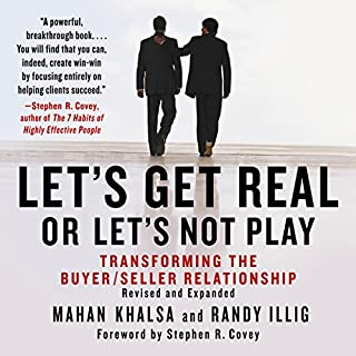 Let's Get Real or Let's Not Play     Transforming the Buyer/Seller Relationship              By:                                                                                                                                 Mahan Khalsa,                                                                                        Randy Illig                               Narrated by:                                                                                                                                 Randy Illig                      Length: 6 hrs and 53 mins     26 ratings     Overall 4.3