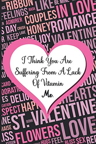 Funny Valentines Day Quote Notebook : I Think You Are Suffering From A Lack Of Vitamin Me: 6x9 inches 120 pages, Blank Lined Journal With a Humorous ... A Gift For Valentine\'s Day To Your Loved one
