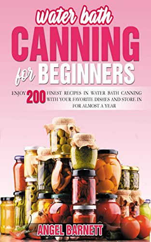 WATER BATH CANNING FOR BEGINNERS: ENJOY 200 FINEST RECIPES IN WATER BATH CANNING WITH YOUR FAVORITE DISHES AND STORE IN FOR ALMOST A YEAR