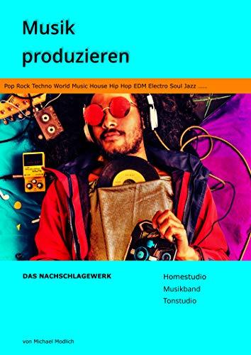 Musik produzieren Das Nachschlagewerk: Homestudio Musikband Tonstudio - Pop Rock Techno World Music House Hip Hop EDM Electro Soul Jazz