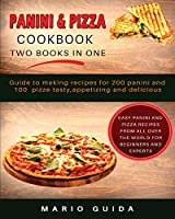 Panini and Pizza Cookbook Two Books in One: Guide to making recipes for 200 panini and 100 pizze tasty, appetizing and delicious Easy Panini and Pizza Recipes from all over the world for Beginners and experts
