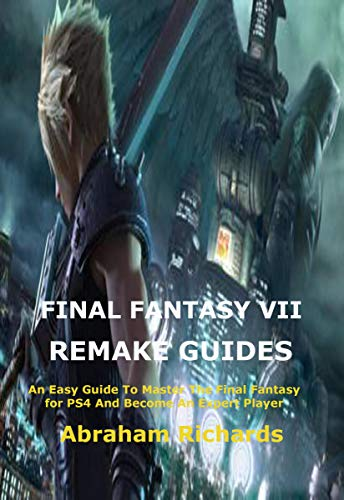 FINAL FANTASY VII REMAKE GUIDES: An Easy Guide To Master The Final Fantasy for PS4 And Become An Expert…
